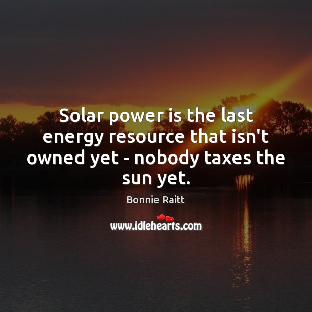 Image, Solar power is the last energy resource that isn't owned yet – nobody taxes the sun yet.