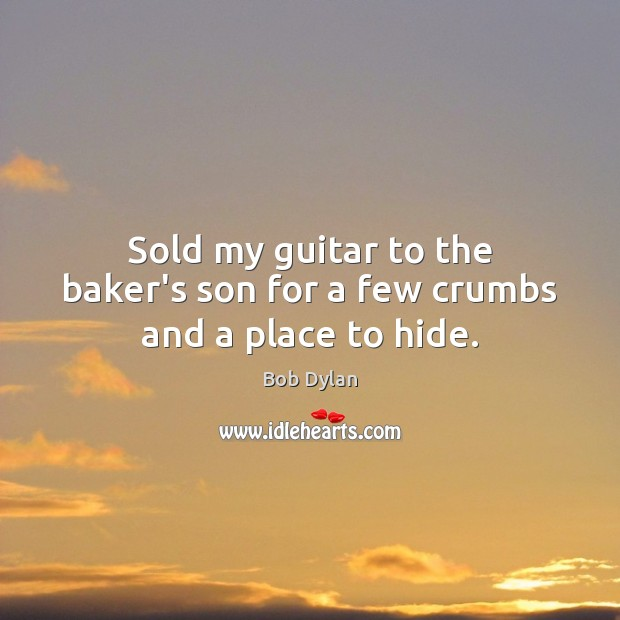 Sold my guitar to the baker's son for a few crumbs and a place to hide. Bob Dylan Picture Quote