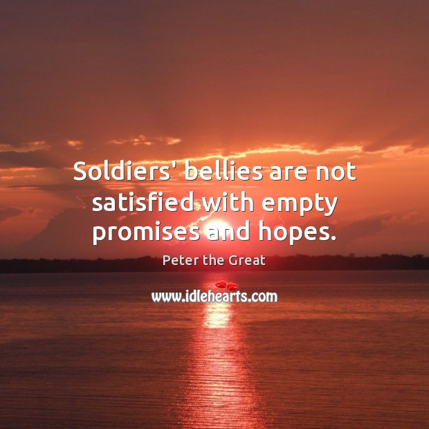 Soldiers' bellies are not satisfied with empty promises and hopes. Peter the Great Picture Quote