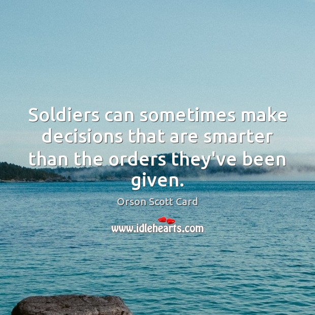Soldiers can sometimes make decisions that are smarter than the orders they've been given. Orson Scott Card Picture Quote