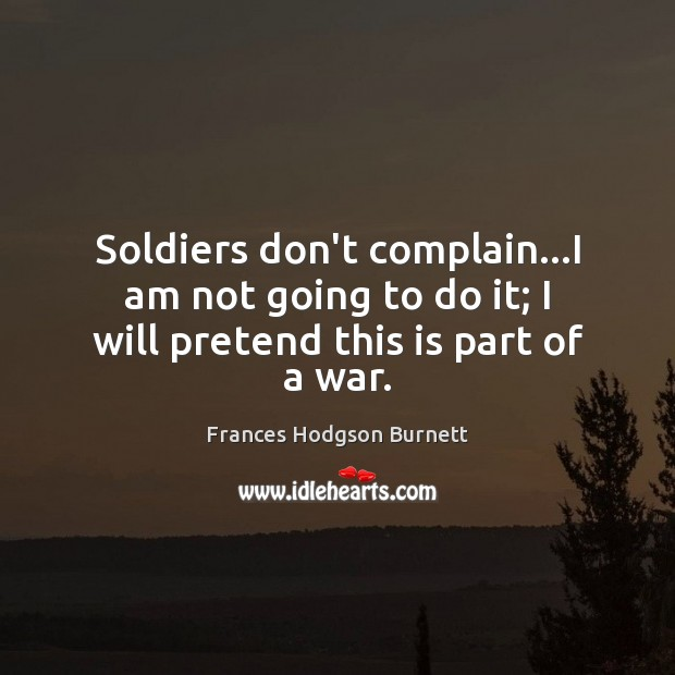 Soldiers don't complain…I am not going to do it; I will pretend this is part of a war. Frances Hodgson Burnett Picture Quote