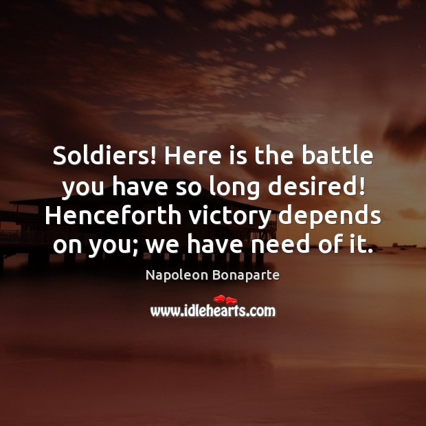 Soldiers! Here is the battle you have so long desired! Henceforth victory Image