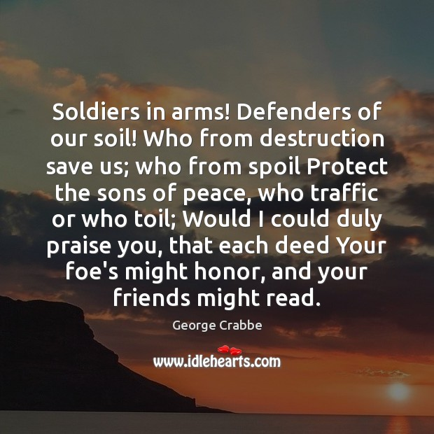 Soldiers in arms! Defenders of our soil! Who from destruction save us; George Crabbe Picture Quote