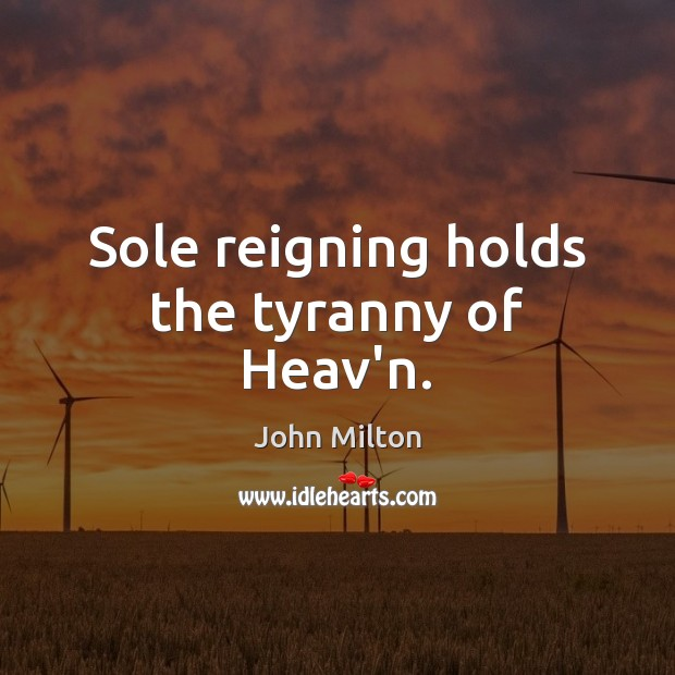 Sole reigning holds the tyranny of Heav'n. John Milton Picture Quote