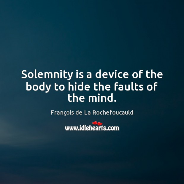 Image, Solemnity is a device of the body to hide the faults of the mind.