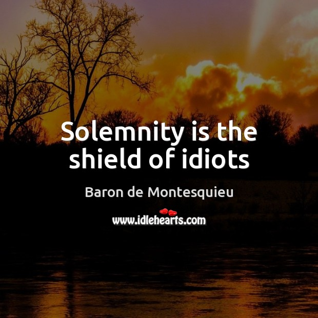 Solemnity is the shield of idiots Baron de Montesquieu Picture Quote