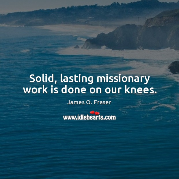 Solid, lasting missionary work is done on our knees. James O. Fraser Picture Quote