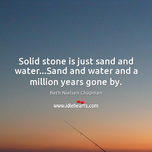 Image, Solid stone is just sand and water…Sand and water and a million years gone by.