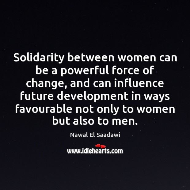 Nawal El Saadawi Picture Quote image saying: Solidarity between women can be a powerful force of change, and can