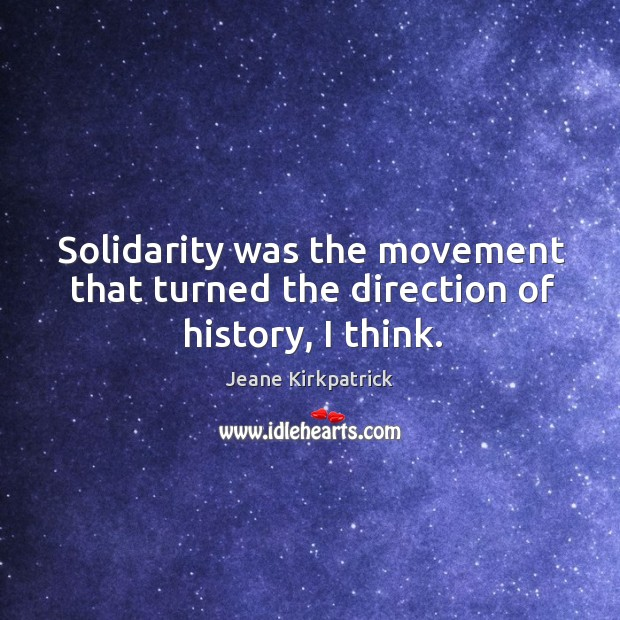 Solidarity was the movement that turned the direction of history, I think. Jeane Kirkpatrick Picture Quote