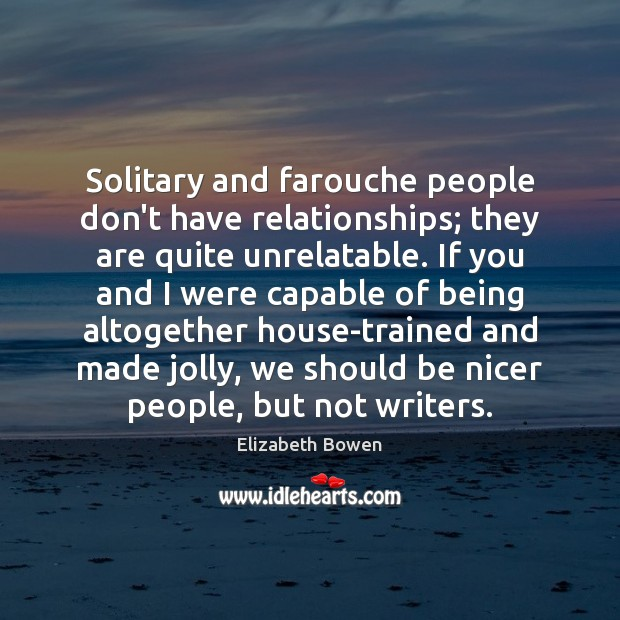 Solitary and farouche people don't have relationships; they are quite unrelatable. If Elizabeth Bowen Picture Quote