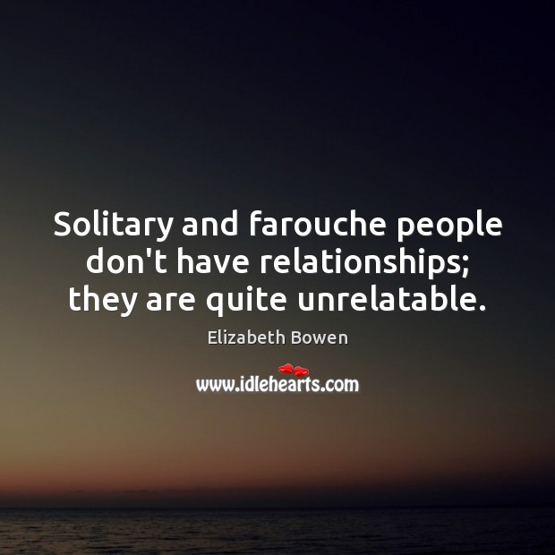 Solitary and farouche people don't have relationships; they are quite unrelatable. Image