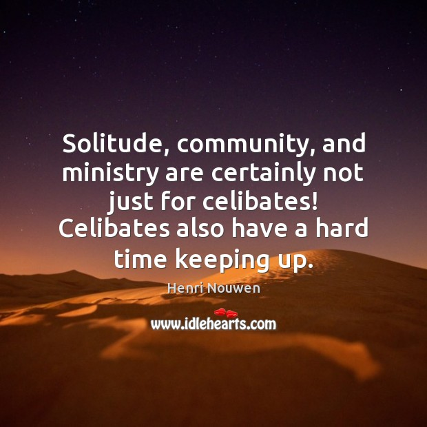 Image, Solitude, community, and ministry are certainly not just for celibates! Celibates also
