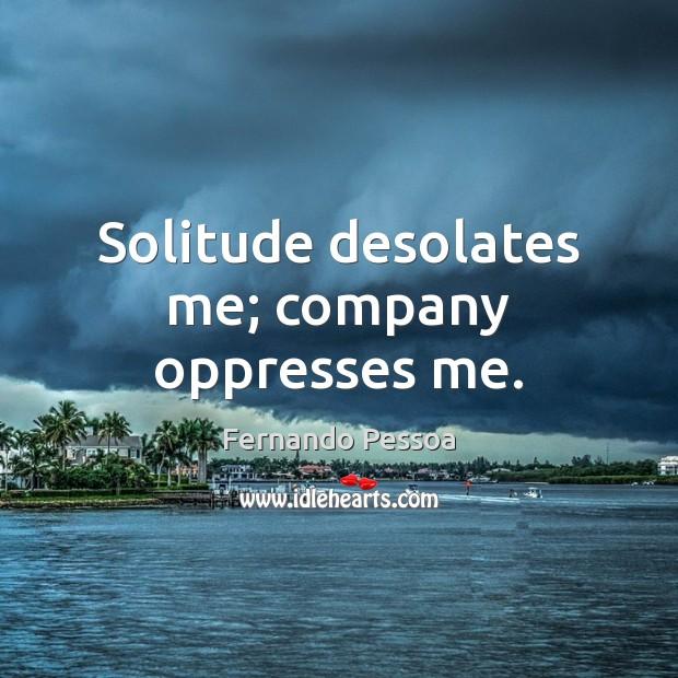 Solitude desolates me; company oppresses me. Fernando Pessoa Picture Quote