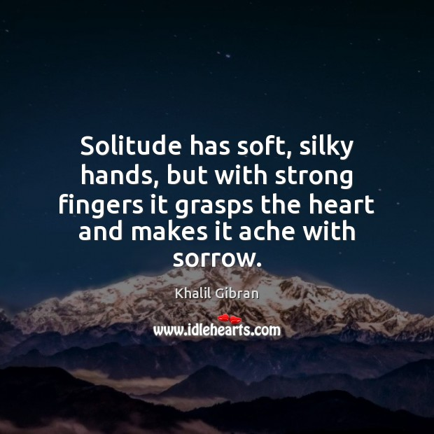 Solitude has soft, silky hands, but with strong fingers it grasps the Image