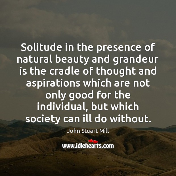 Solitude in the presence of natural beauty and grandeur is the cradle John Stuart Mill Picture Quote