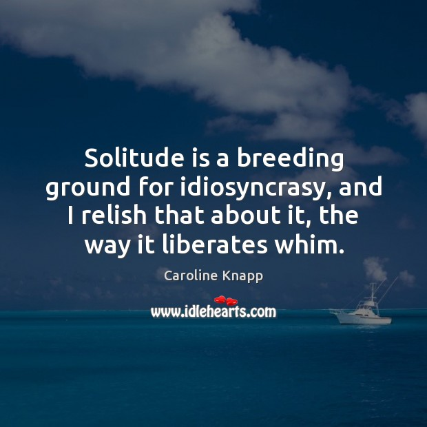 Solitude is a breeding ground for idiosyncrasy, and I relish that about Caroline Knapp Picture Quote