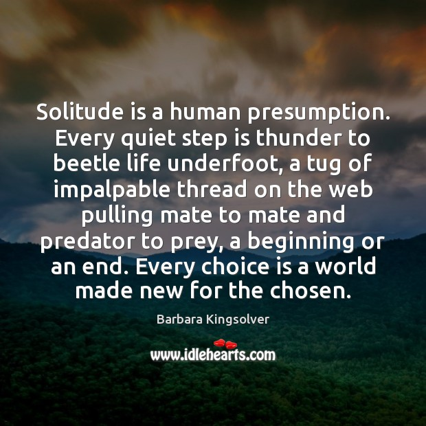 Solitude is a human presumption. Every quiet step is thunder to beetle Barbara Kingsolver Picture Quote