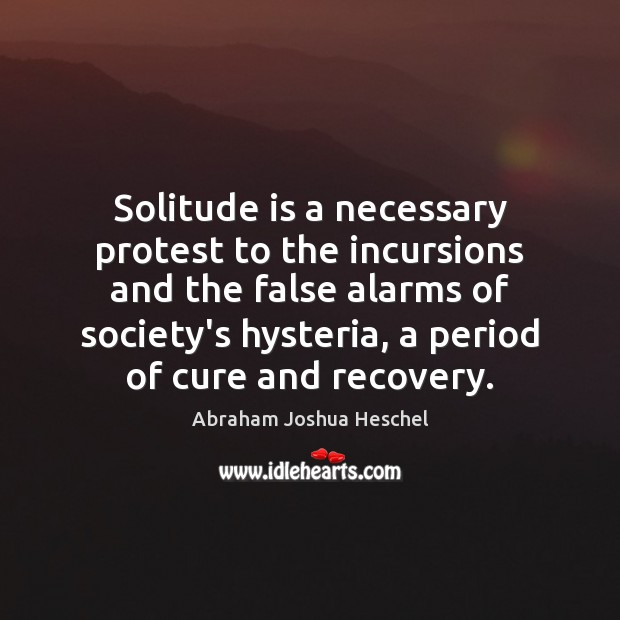 Solitude is a necessary protest to the incursions and the false alarms Image