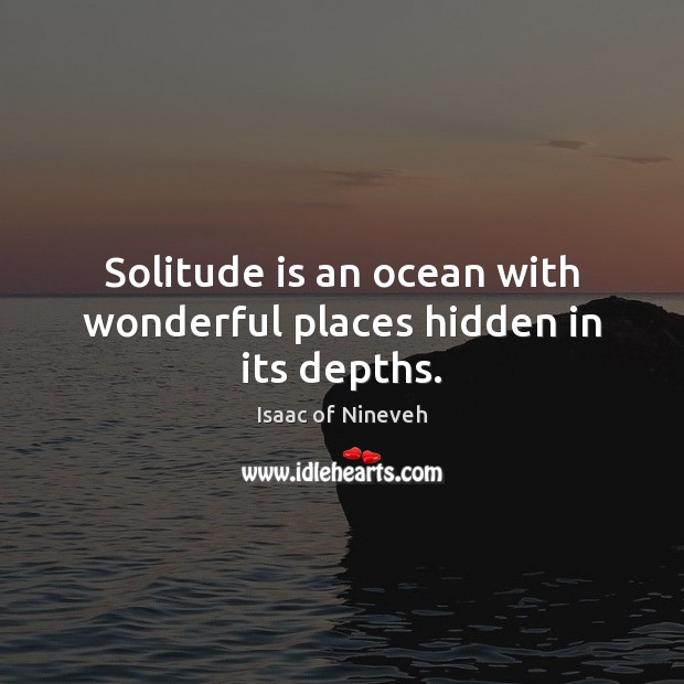 Solitude is an ocean with wonderful places hidden in its depths. Isaac of Nineveh Picture Quote