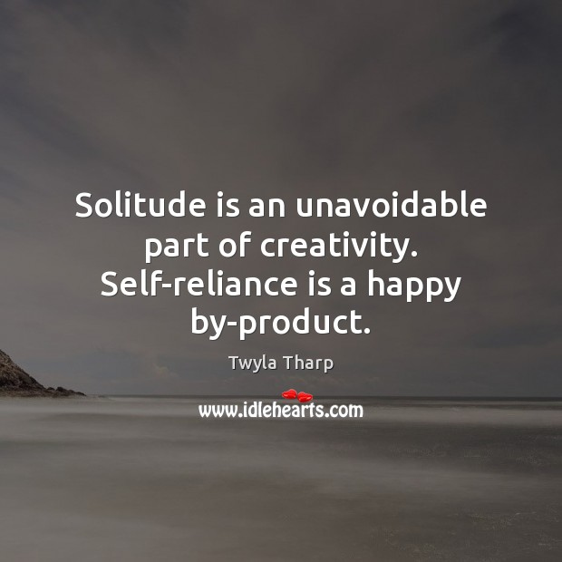 Solitude is an unavoidable part of creativity. Self-reliance is a happy by-product. Image