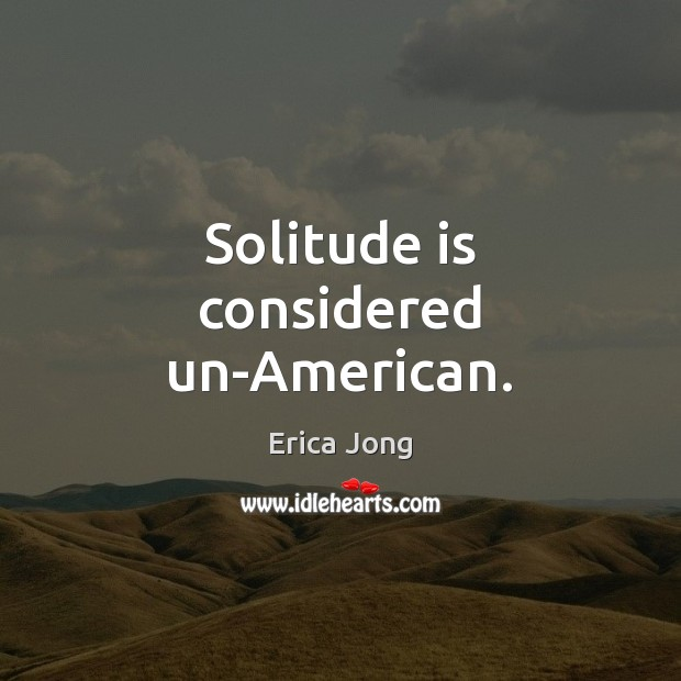 Solitude is considered un-American. Erica Jong Picture Quote