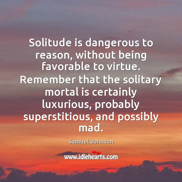 Image, Solitude is dangerous to reason, without being favorable to virtue. Remember that