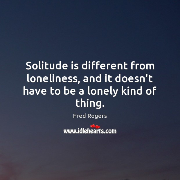 Image, Solitude is different from loneliness, and it doesn't have to be a lonely kind of thing.