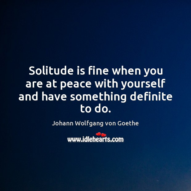 Solitude is fine when you are at peace with yourself and have something definite to do. Image