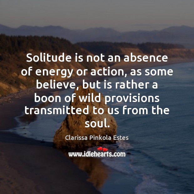 Solitude is not an absence of energy or action, as some believe, Clarissa Pinkola Estes Picture Quote