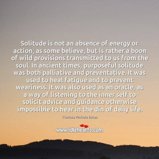 Image, Solitude is not an absence of energy or action, as some believe,