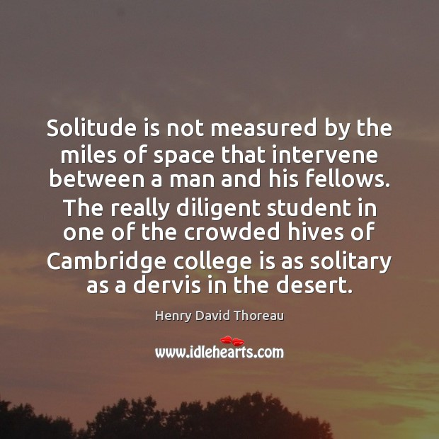 Solitude is not measured by the miles of space that intervene between College Quotes Image