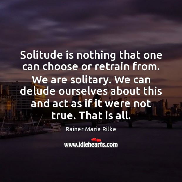 Solitude is nothing that one can choose or retrain from. We are Image