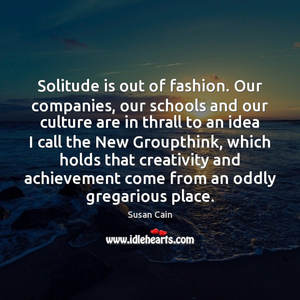Solitude is out of fashion. Our companies, our schools and our culture Susan Cain Picture Quote
