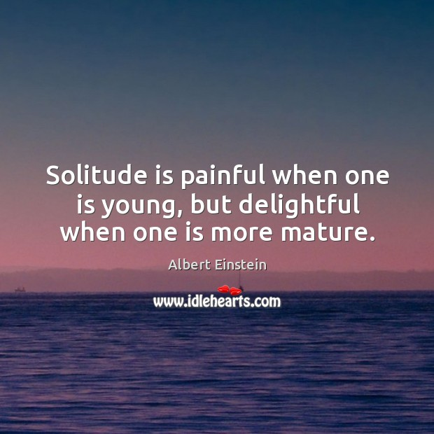 Image, Solitude is painful when one is young, but delightful when one is more mature.