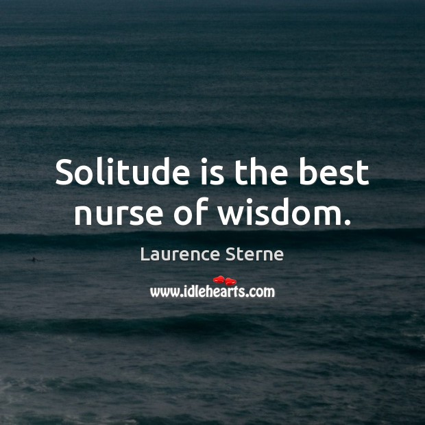Solitude is the best nurse of wisdom. Laurence Sterne Picture Quote