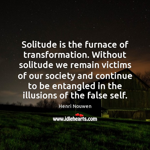 Solitude is the furnace of transformation. Without solitude we remain victims of Image