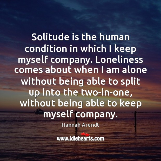 Solitude Is The Human Condition In Which I Keep Myself Company