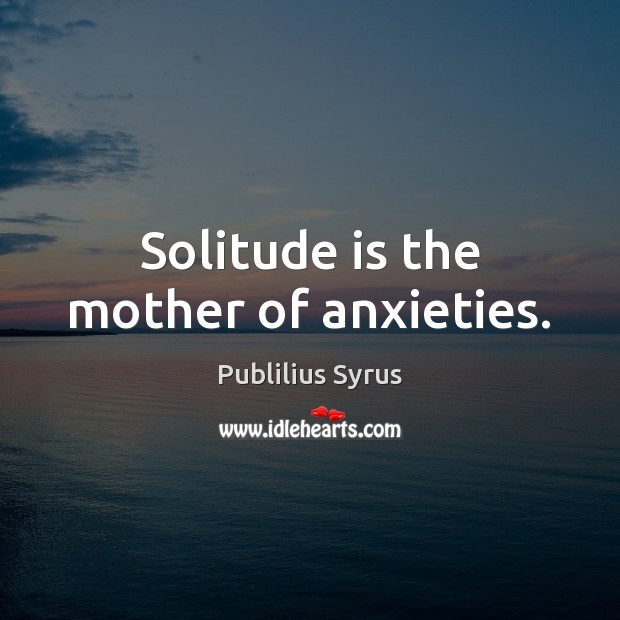 Solitude is the mother of anxieties. Publilius Syrus Picture Quote