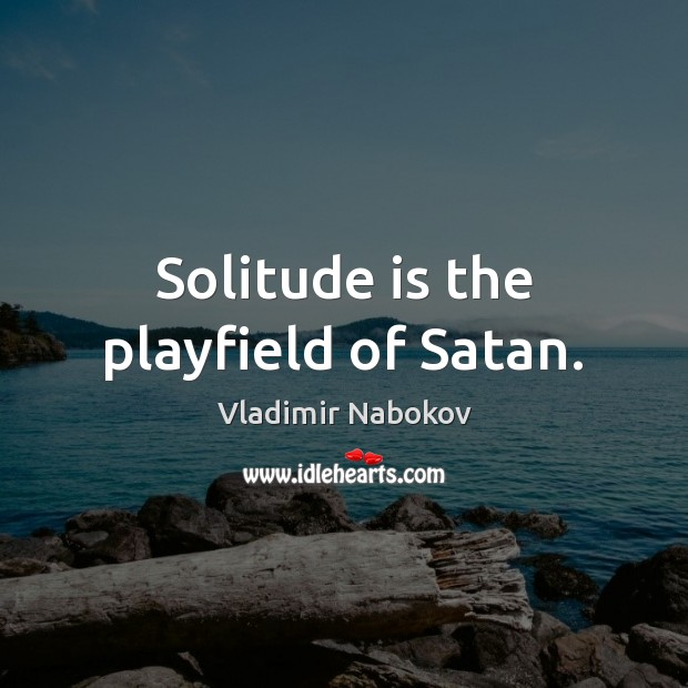 Solitude is the playfield of Satan. Vladimir Nabokov Picture Quote