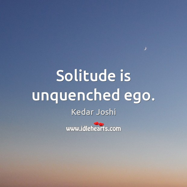 Image, Solitude is unquenched ego.
