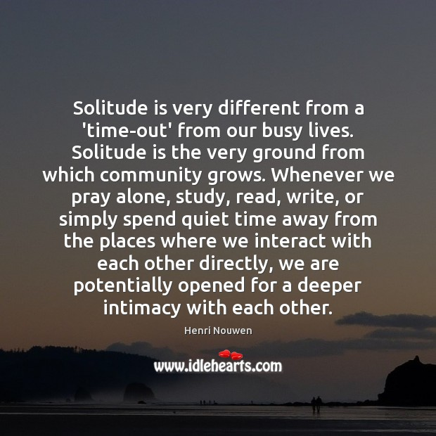 Solitude is very different from a 'time-out' from our busy lives. Solitude Henri Nouwen Picture Quote