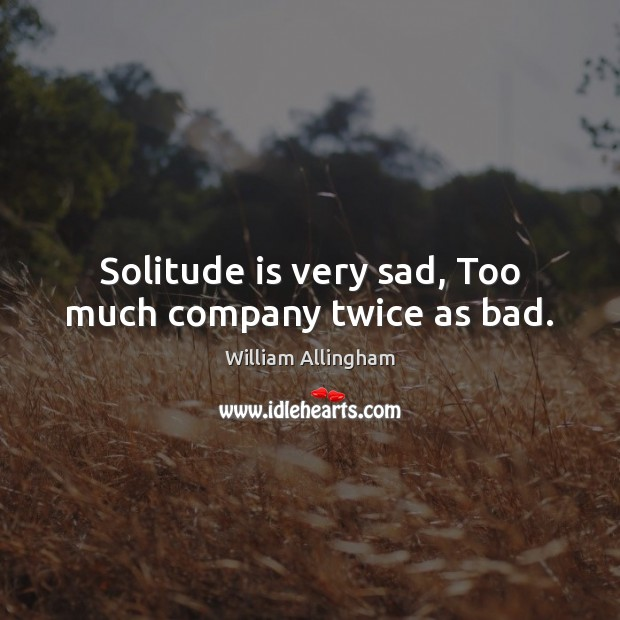 Solitude is very sad, Too much company twice as bad. William Allingham Picture Quote