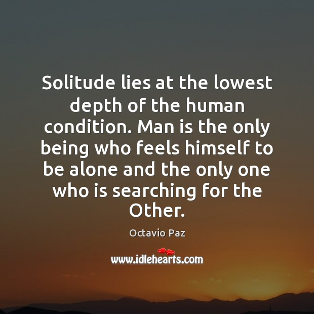 Solitude lies at the lowest depth of the human condition. Man is Octavio Paz Picture Quote