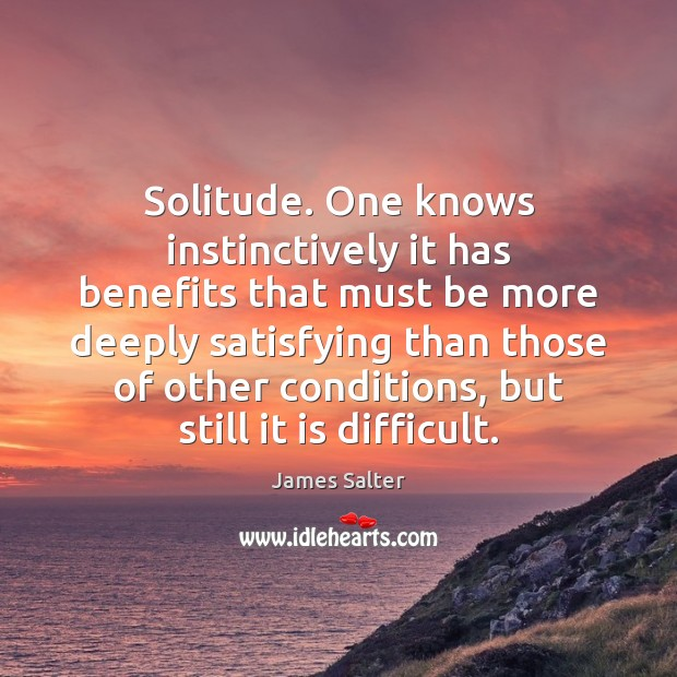 Solitude. One knows instinctively it has benefits that must be more deeply James Salter Picture Quote