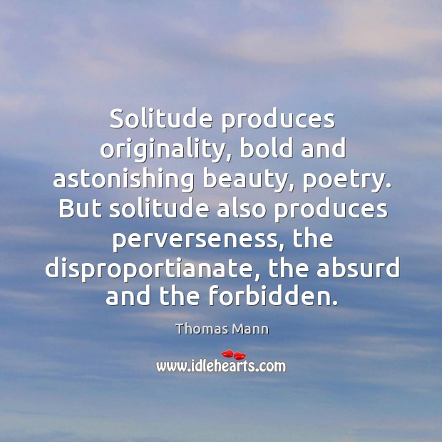 Image, Solitude produces originality, bold and astonishing beauty, poetry. But solitude also produces