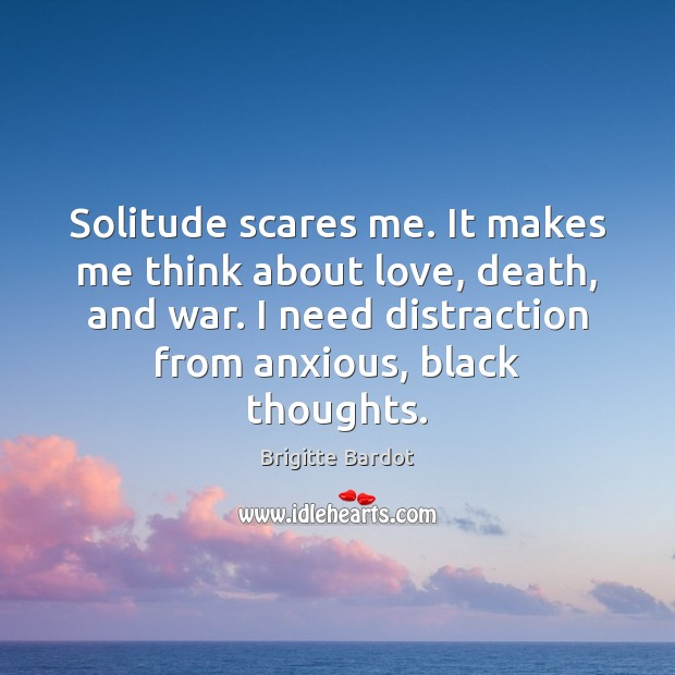 Solitude scares me. It makes me think about love, death, and war. Image