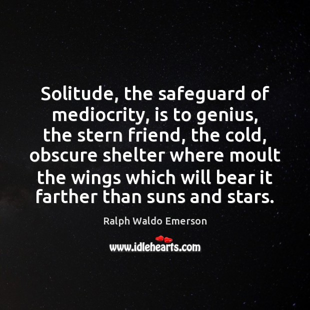 Image, Solitude, the safeguard of mediocrity, is to genius, the stern friend, the