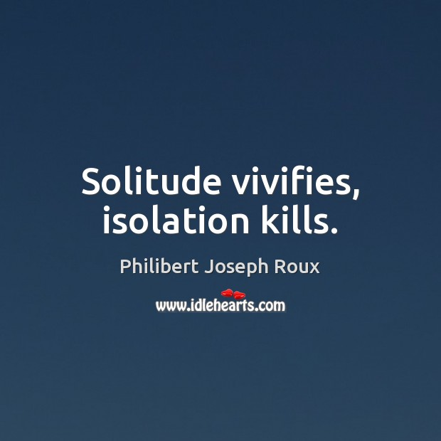 Image, Solitude vivifies, isolation kills.