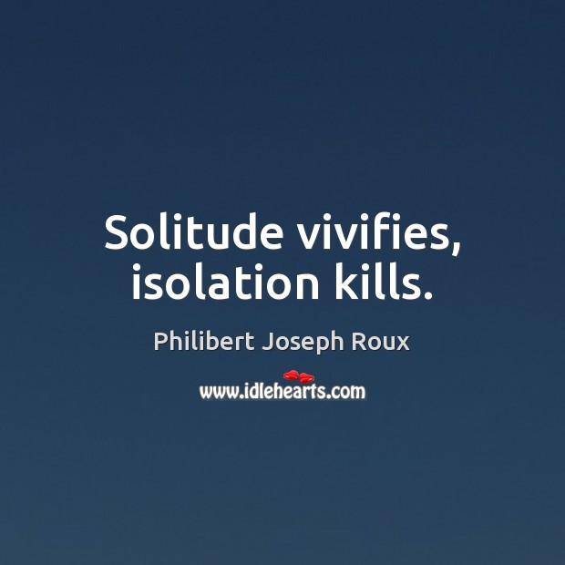 Solitude vivifies, isolation kills. Image